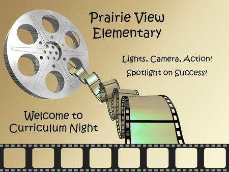 Act One Prairie View Elementary Welcome to Curriculum Night Lights, Camera, Action! Spotlight on Success!