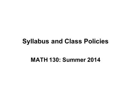 Syllabus and Class Policies MATH 130: Summer 2014.
