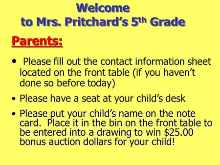 Welcome to Mrs. Pritchard's 5 th Grade Parents: Please fill out the contact information sheet located on the front table (if you haven't done so before.
