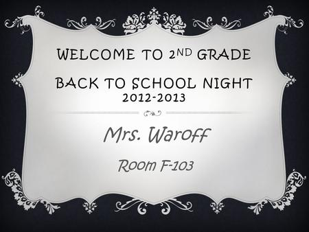 WELCOME TO 2 ND GRADE BACK TO SCHOOL NIGHT 2012-2013 Mrs. Waroff Room F-103.