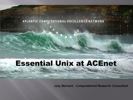 Essential Unix at ACEnet Joey Bernard, Computational Research Consultant.