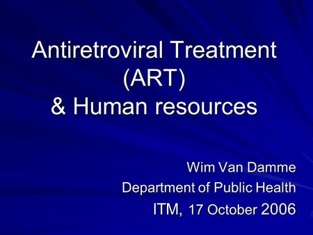Antiretroviral Treatment (ART) & Human resources Wim Van Damme Department of Public Health ITM, 17 October 2006.