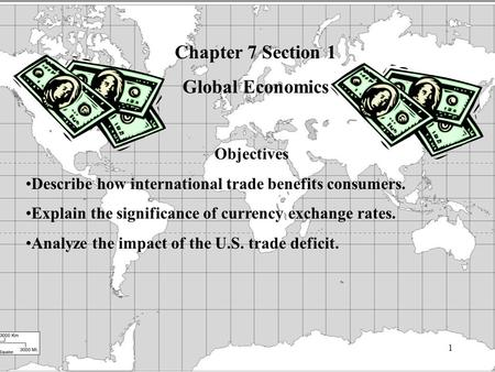 1 Chapter 7 Section 1 Global Economics Objectives Describe how international trade benefits consumers. Explain the significance of currency exchange rates.