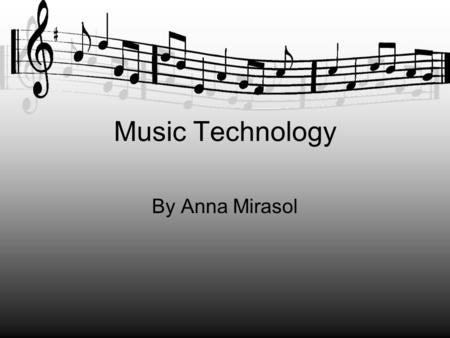 Music <strong>Technology</strong> By Anna Mirasol. What is Music <strong>Technology</strong>? It is a term that refers to all forms of <strong>technology</strong> involved with the musical arts, particularly.