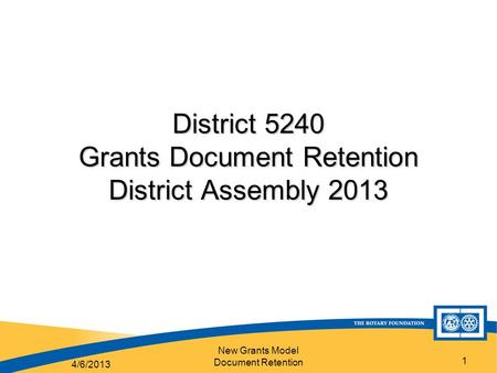 New Grants Model Document Retention 1 District 5240 Grants Document Retention District Assembly 2013 4/6/2013.
