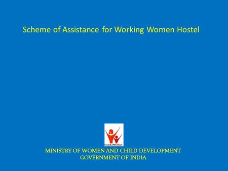 Scheme of Assistance for Working Women Hostel MINISTRY OF WOMEN AND CHILD DEVELOPMENT GOVERNMENT OF INDIA.