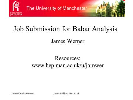 James Cunha Job Submission for Babar Analysis James Werner Resources: