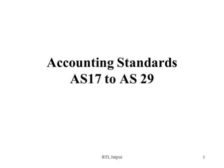RTI, Jaipur1 Accounting Standards AS17 to AS 29. RTI, Jaipur2 Session overview –Every profession develops a body of knowledge consisting of principles,