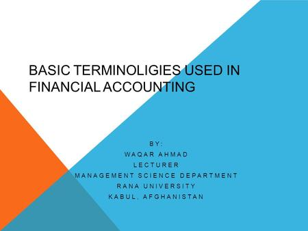 BASIC TERMINOLIGIES USED IN FINANCIAL ACCOUNTING BY: WAQAR AHMAD LECTURER MANAGEMENT SCIENCE DEPARTMENT RANA UNIVERSITY KABUL, AFGHANISTAN.