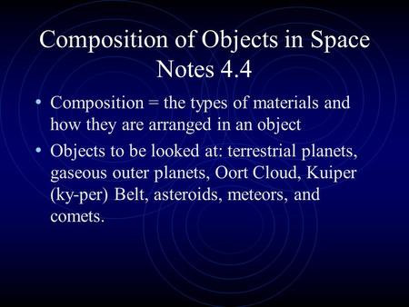 Composition of Objects in Space Notes 4.4 Composition = the types of materials and how they are arranged in an object Objects to be looked at: terrestrial.