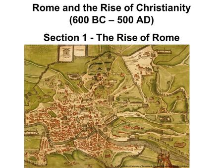 Rome and the Rise of Christianity (600 BC – 500 AD) Section 1 - The Rise of Rome.
