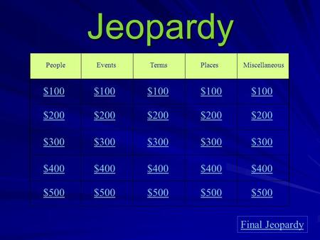 Jeopardy PeopleEventsTermsPlaces $100 $200 $300 $400 $500 $100 $200 $300 $400 $500 Final Jeopardy Miscellaneous $100 $200 $300 $400 $500.