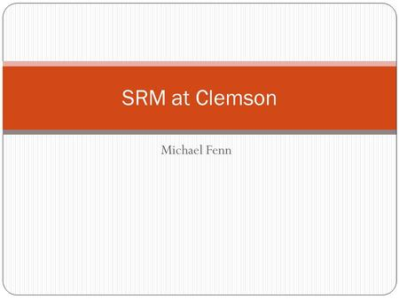 SRM at Clemson Michael Fenn. What is a Storage Element? Provides grid-accessible storage space. Is accessible to applications running on OSG through either.