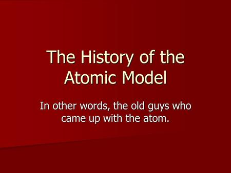 The History of the Atomic Model In other words, the old guys who came up with the atom.