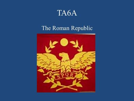 TA6A The Roman Republic. The Romans Create a Republic I.The Beginnings of Rome A.Legend has it that Rome was founded in 753 B.C.