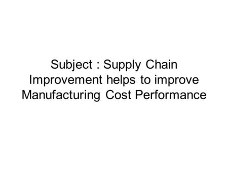 Subject : Supply Chain Improvement helps to improve Manufacturing Cost Performance.