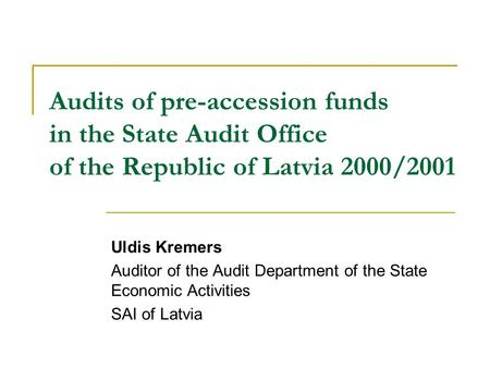 Audits of pre-accession funds in the State Audit Office of the Republic of Latvia 2000/2001 Uldis Kremers Auditor of the Audit Department of the State.