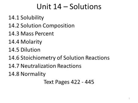 Unit 14 – Solutions 14.1 Solubility 14.2 Solution Composition 14.3 Mass Percent 14.4 Molarity 14.5 Dilution 14.6 Stoichiometry of Solution Reactions 14.7.