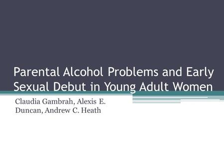 Parental Alcohol Problems and Early Sexual Debut in Young Adult Women Claudia Gambrah, Alexis E. Duncan, Andrew C. Heath.