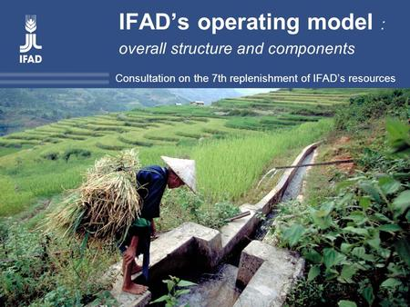 Title Consultation on the 7 th replenishment of IFAD's resources IFAD's operating model : overall structure and components Consultation on the 7th replenishment.