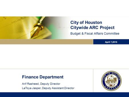 City of Houston Citywide ARC Project Budget & Fiscal Affairs Committee April 7,2015 Finance Department Arif Rasheed, Deputy Director LaToya Jasper, Deputy.