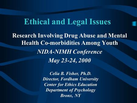 Ethical and Legal Issues Research Involving Drug Abuse and Mental Health Co-morbidities Among Youth NIDA-NIMH Conference May 23-24, 2000 Celia B. Fisher,