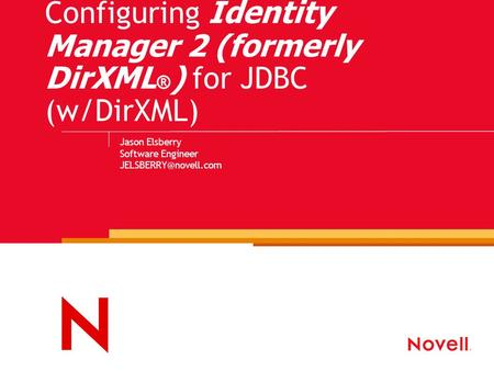 Configuring Identity Manager 2 (formerly DirXML ® ) for JDBC (w/DirXML) Jason Elsberry Software Engineer