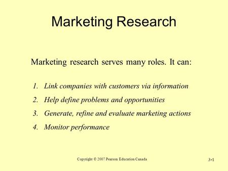 Copyright © 2007 Pearson Education Canada 3-1 Marketing Research Marketing research serves many roles. It can: 1.Link companies with customers via information.