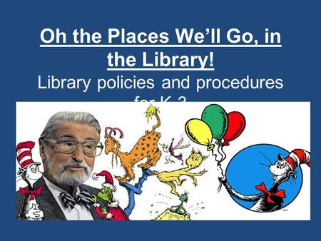 Oh the Places We'll Go, in the Library! Library policies and procedures for K-3.