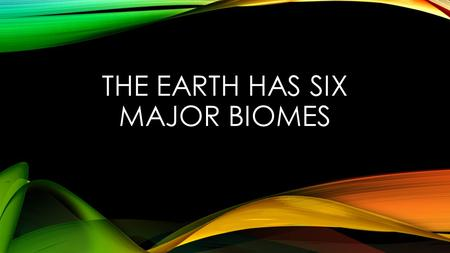 The Earth has six major biomes