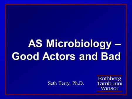 AS Microbiology – Good Actors <strong>and</strong> Bad Seth Terry, Ph.D.