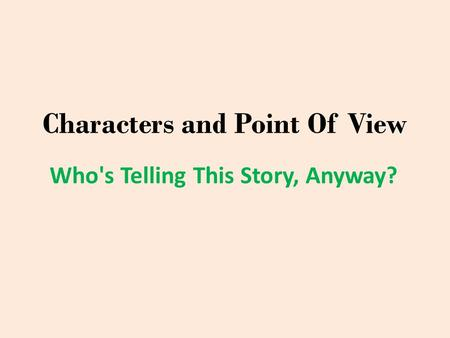 Characters and Point Of View Who's Telling This Story, Anyway?