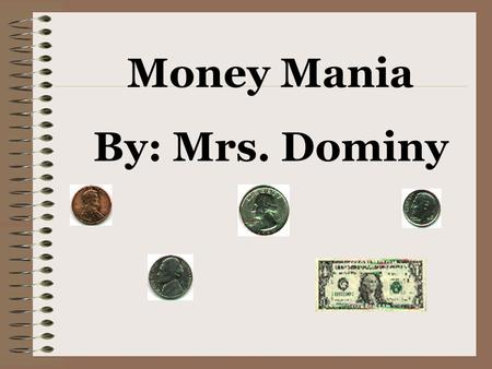 Money Mania By: Mrs. Dominy penny *Brown/copper *1 cent *Count by 1's *Abraham Lincoln on the head.