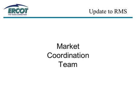 Market Coordination Team Update to RMS.  MCT Kick-off Meeting Update… –1 st MCT Meeting was held on 3/2 (Austin) Twenty five people were in attendance.