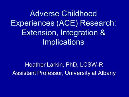 Heather Larkin, PhD, LCSW-R Assistant Professor, University at Albany