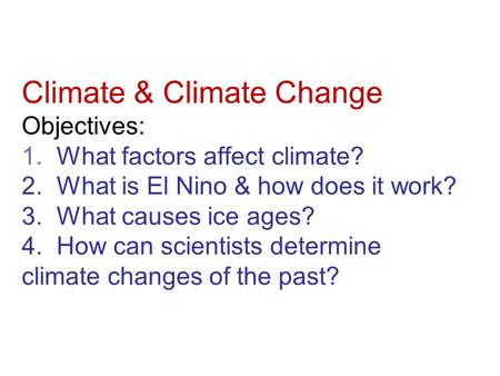 Climate & Climate Change Objectives: 1. What factors affect climate? 2. What is El Nino & how does it work? 3. What causes ice ages? 4. How can scientists.