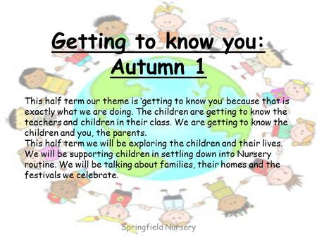 Getting to know you: Autumn 1 This half term our theme is 'getting to know you' because that is exactly what we are doing. The children are getting to.