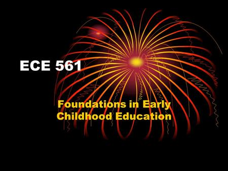 ECE 561 Foundations in Early Childhood Education.