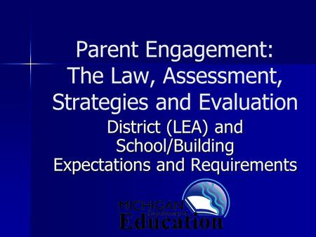 Parent Engagement: The Law, Assessment, Strategies and Evaluation District (LEA) and School/Building Expectations and Requirements.
