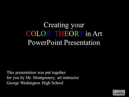 Creating your COLOR THEORY in Art PowerPoint Presentation This presentation was put together for you by Mr. Montgomery, art instructor George Washington.