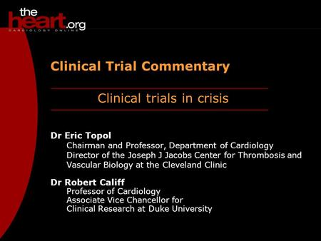 Clinical trials in crisis Clinical Trial Commentary Dr Eric Topol Chairman and Professor, Department of Cardiology Director of the Joseph J Jacobs Center.