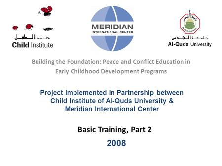 Basic Training, Part 2 Building the Foundation: Peace and Conflict Education in Early Childhood Development Programs Project Implemented in Partnership.