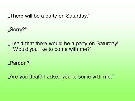 """There will be a party on Saturday."" ""Sorry?"" "" I said that there would be a party on Saturday! Would you like to come with me?"" ""Pardon?"" ""Are you deaf?"