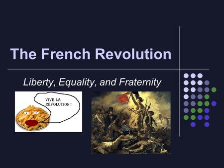 The French Revolution Liberty, Equality, and Fraternity.
