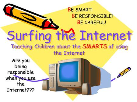 Surfing the Internet Teaching Children about the SMARTS of using the Internet Are you being responsible when you use the Internet??? B E SMART! B E RESPONSIBLE!