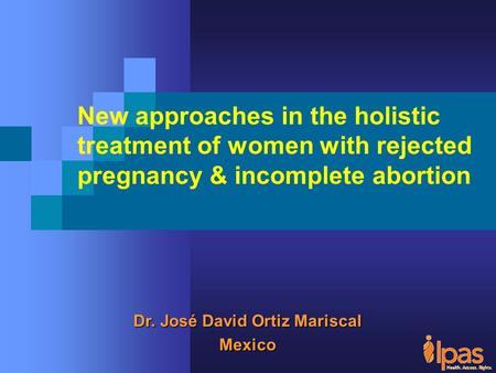 Dr. José David Ortiz Mariscal Mexico New approaches in the holistic treatment of women with rejected pregnancy & incomplete <strong>abortion</strong>.