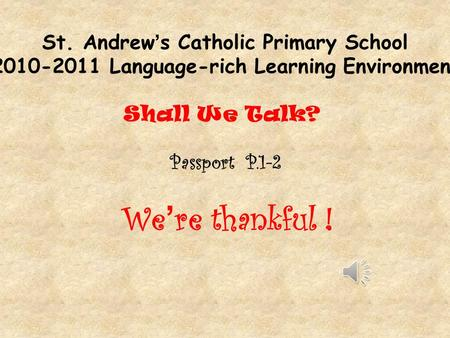 St. Andrew's Catholic Primary School 2010-2011 Language-rich Learning Environment Shall We Talk? Passport P.1-2 We ' re thankful !