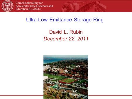 Ultra-Low Emittance Storage Ring David L. Rubin December 22, 2011.