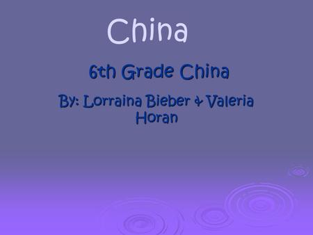 By: Lorraina Bieber & Valeria Horan 6th Grade China China.