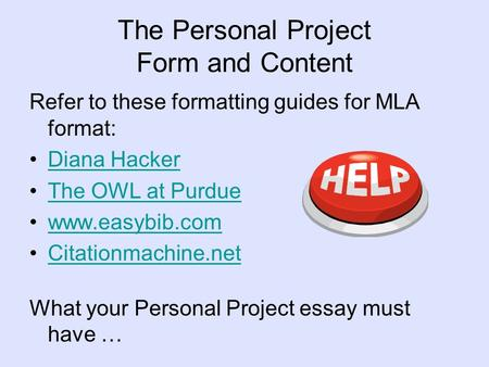 The Personal Project Form and Content Refer to these formatting guides for MLA format: Diana Hacker The OWL at Purdue www.easybib.com Citationmachine.net.